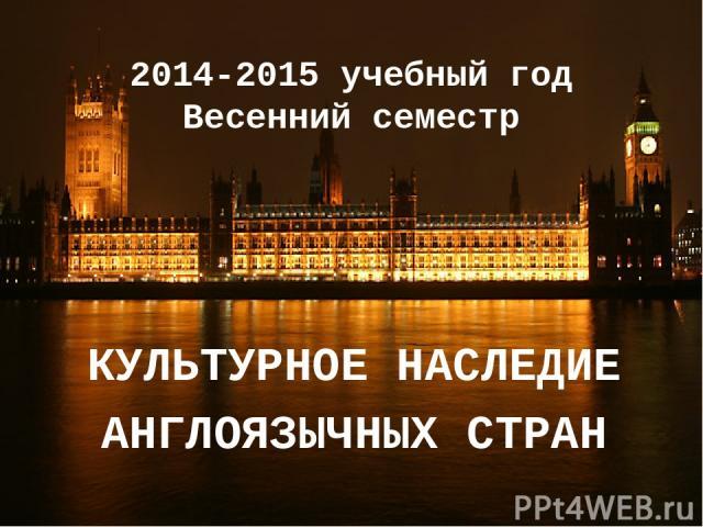 2014-2015 учебный год Весенний семестр КУЛЬТУРНОЕ НАСЛЕДИЕ АНГЛОЯЗЫЧНЫХ СТРАН