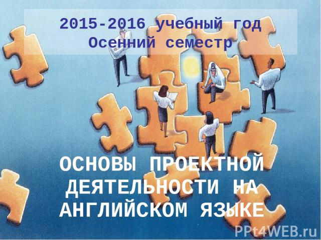 2015-2016 учебный год Осенний семестр ОСНОВЫ ПРОЕКТНОЙ ДЕЯТЕЛЬНОСТИ НА АНГЛИЙСКОМ ЯЗЫКЕ