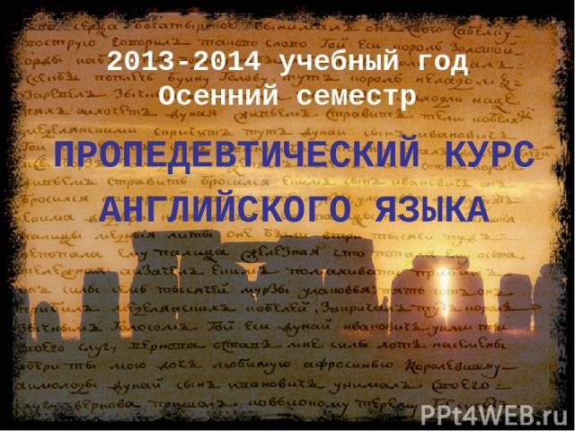 2013-2014 учебный год Осенний семестр ПРОПЕДЕВТИЧЕСКИЙ КУРС АНГЛИЙСКОГО ЯЗЫКА