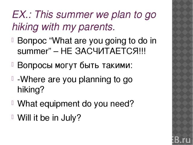 "EX.: This summer we plan to go hiking with my parents. Вопрос ""What are you going to do in summer"" – НЕ ЗАСЧИТАЕТСЯ!!! Вопросы могут быть такими: -Where are you planning to go hiking? What equipment do you need? Will it be in July?"