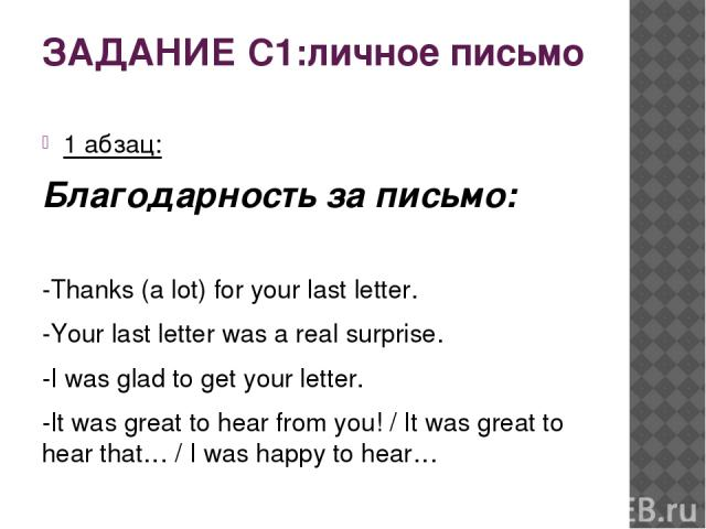 ЗАДАНИЕ С1:личное письмо 1 абзац: Благодарность за письмо: -Thanks (a lot) for your last letter. -Your last letter was a real surprise. -I was glad to get your letter. -It was great to hear from you! / It was great to hear that… / I was happy to hear…