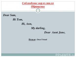 Соблюдение норм стиля Обращение * Dear Sam, Hi Tom, Hi, Ann, My darling, Dear Au