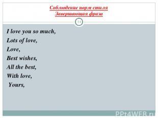 Соблюдение норм стиля Завершающая фраза * I love you so much, Lots of love, Love