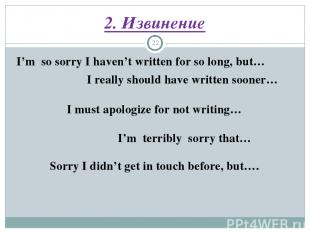 2. Извинение * I'm so sorry I haven't written for so long, but… I really should