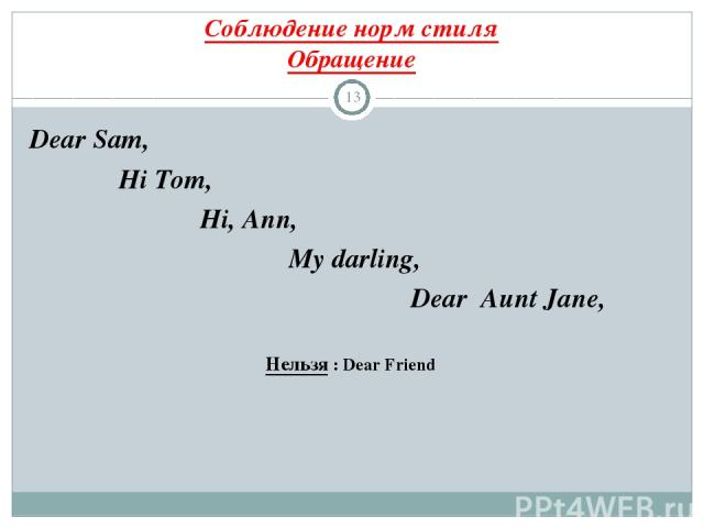 Соблюдение норм стиля Обращение * Dear Sam, Hi Tom, Hi, Ann, My darling, Dear Aunt Jane, Нельзя : Dear Friend
