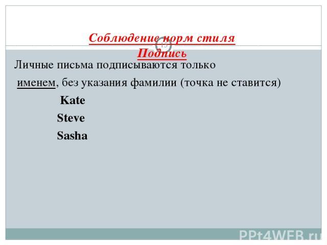 Соблюдение норм стиля Подпись * Личные письма подписываются только именем, без указания фамилии (точка не ставится) Kate Steve Sasha