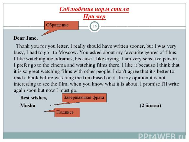 Соблюдение норм стиля Пример * Dear Jane, Thank you for you letter. I really should have written sooner, but I was very busy, I had to go to Moscow. You asked about my favourite genres of films. I like watching melodramas, because I like crying. I a…