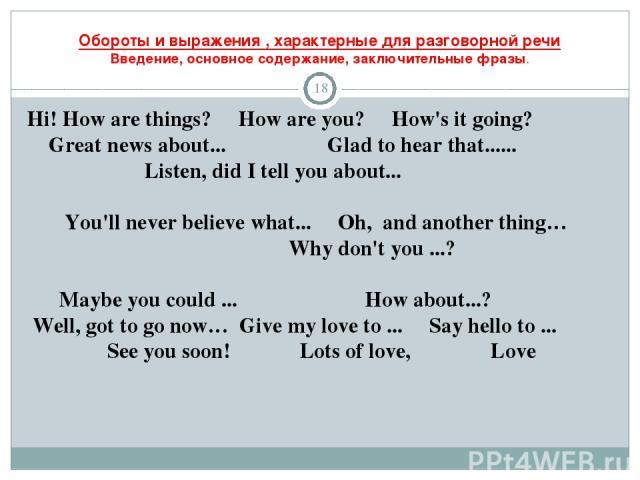 Обороты и выражения , характерные для разговорной речи Введение, основное содержание, заключительные фразы. * Hi! How are things? How are you? How's it going? Great news about... Glad to hear that...... Listen, did I tell you about... You'll never b…