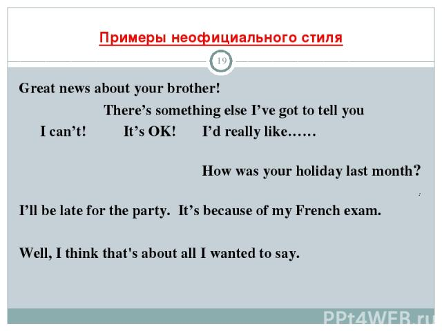 Примеры неофициального стиля * Great news about your brother! There's something else I've got to tell you I can't! It's OK! I'd really like…… How was your holiday last month? : I'll be late for the party. It's because of my French exam. Well, I thin…