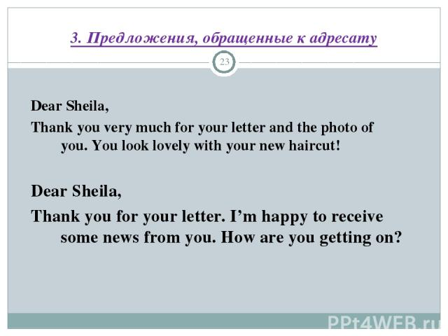 3. Предложения, обращенные к адресату * Dear Sheila, Thank you very much for your letter and the photo of you. You look lovely with your new haircut! Dear Sheila, Thank you for your letter. I'm happy to receive some news from you. How are you gettin…