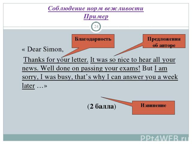 Соблюдение норм вежливости Пример * « Dear Simon, Thanks for your letter. It was so nice to hear all your news. Well done on passing your exams! But I am sorry, I was busy, that's why I can answer you a week later …» (2 балла) Благодарность Предложе…