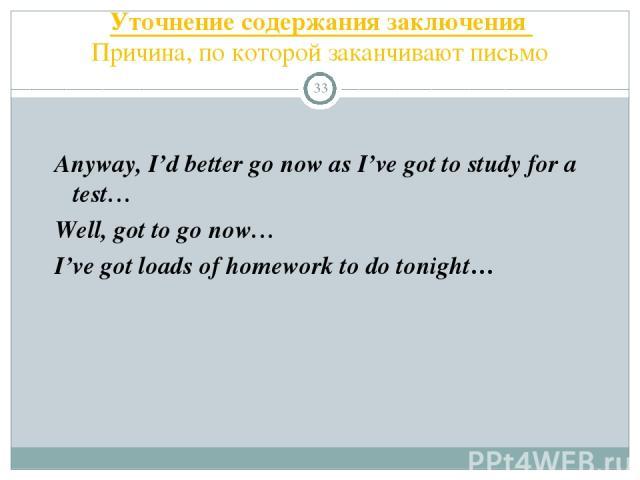 Уточнение содержания заключения Причина, по которой заканчивают письмо * Anyway, I'd better go now as I've got to study for a test… Well, got to go now… I've got loads of homework to do tonight…