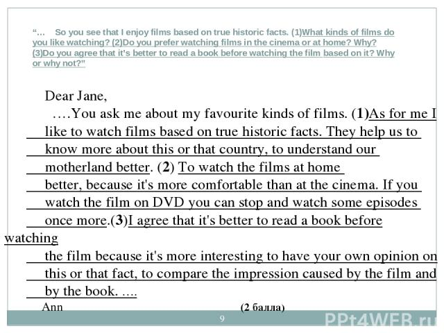 """* """"… So you see that I enjoy films based on true historic facts. (1)What kinds of films do you like watching? (2)Do you prefer watching films in the cinema or at home? Why? (3)Do you agree that it's better to read a book before watching the film bas…"""