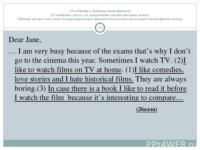 1.Сообщение о любимых видах фильмов 2.Сообщение о месте, где автор обычно смотрит фильмы, почему 3.Мнение автора о том, стоит ли перед просмотром фильма читать книги, на которых основан фильм, почему * Dear Jane, … I am very busy because of the exam…