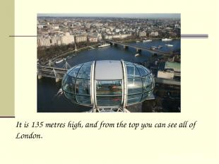 It is 135 metres high, and from the top you can see all of London.