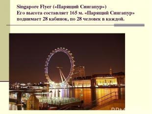 Singapore Flyer («Парящий Сингапур») Его высота составляет 165 м. «Парящий Синга