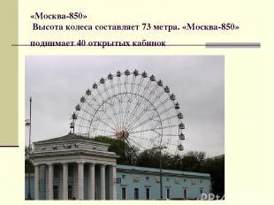 «Москва-850» Высота колеса составляет 73 метра. «Москва-850» поднимает 40 открыт