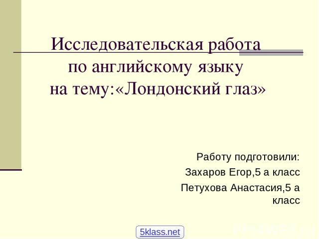 Исследовательская работа по английскому языку на тему:«Лондонский глаз» Работу подготовили: Захаров Егор,5 а класс Петухова Анастасия,5 а класс 5klass.net