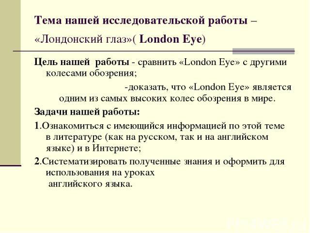 Тема нашей исследовательской работы – «Лондонский глаз»( London Eye) Цель нашей работы - сравнить «London Eye» с другими колесами обозрения; -доказать, что «London Eye» является одним из самых высоких колес обозрения в мире. Задачи нашей работы: 1.О…