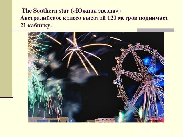 The Southern star («Южная звезда») Австралийское колесо высотой 120 метров поднимает 21 кабинку.