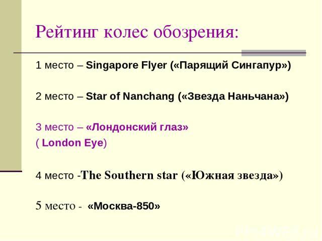 Рейтинг колес обозрения: 1 место – Singapore Flyer («Парящий Сингапур») 2 место – Star of Nanchang («Звезда Наньчана») 3 место – «Лондонский глаз» ( London Eye) 4 место -The Southern star («Южная звезда») 5 место - «Москва-850»
