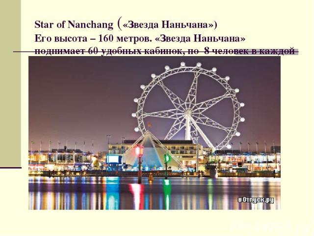 Star of Nanchang («Звезда Наньчана») Его высота – 160 метров. «Звезда Наньчана» поднимает 60 удобных кабинок, по 8 человек в каждой