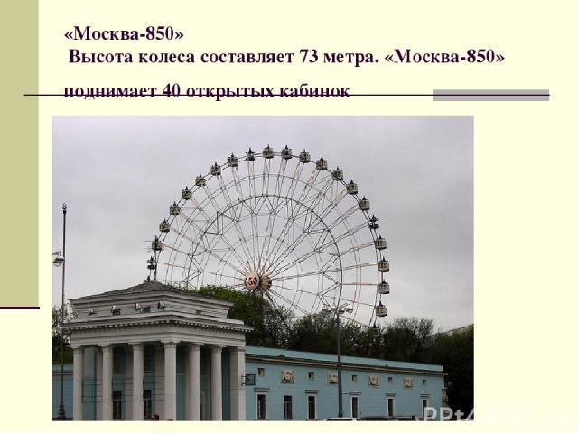 «Москва-850» Высота колеса составляет 73 метра. «Москва-850» поднимает 40 открытых кабинок