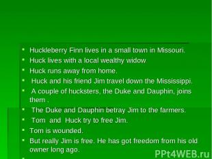 Huckleberry Finn lives in a small town in Missouri. Huck lives with a local weal