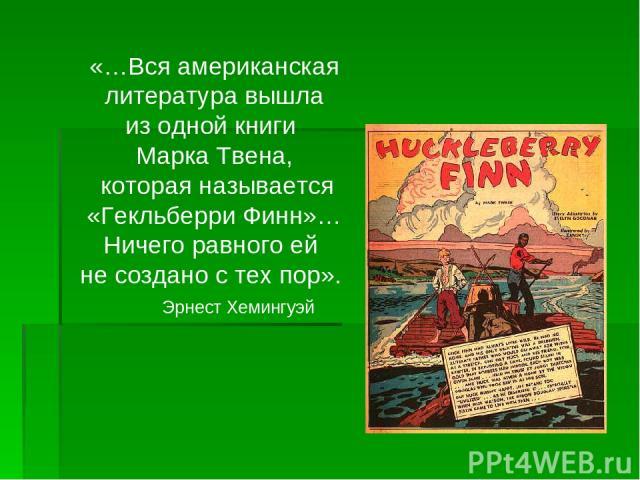 «…Вся американская литература вышла из одной книги Марка Твена, которая называется «Гекльберри Финн»… Ничего равного ей не создано с тех пор». Эрнест Хемингуэй