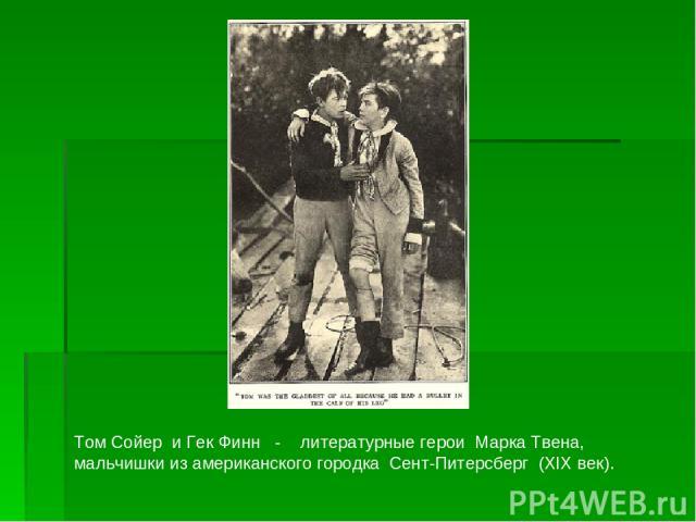 Том Сойер и Гек Финн - литературные герои Марка Твена, мальчишки из американского городка Сент-Питерсберг (ХIХ век).