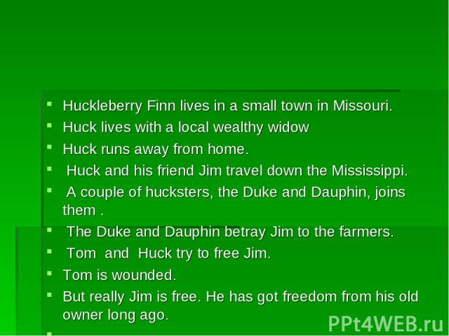 Huckleberry Finn lives in a small town in Missouri. Huck lives with a local wealthy widow Huck runs away from home. Huck and his friend Jim travel down the Mississippi. A couple of hucksters, the Duke and Dauphin, joins them . The Duke and Dauphin b…