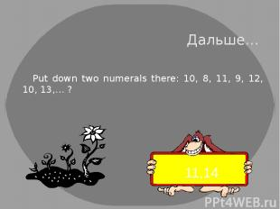 Дальше… Put down two numerals there: 10, 8, 11, 9, 12, 10, 13,… ? 11,14
