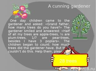 A cunning gardener One day children came to the gardener and asked: «Grand fathe