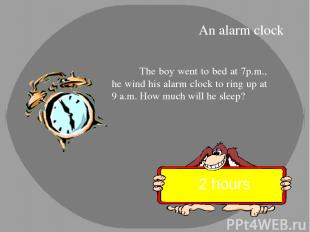 The boy went to bed at 7p.m., he wind his alarm clock to ring up at 9 a.m. How m