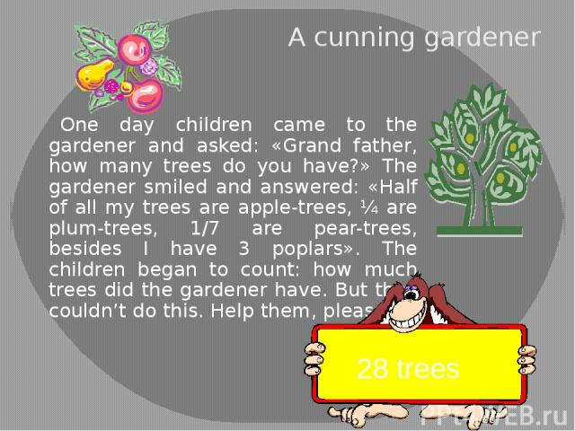 A cunning gardener One day children came to the gardener and asked: «Grand father, how many trees do you have?» The gardener smiled and answered: «Half of all my trees are apple-trees, ¼ are plum-trees, 1/7 are pear-trees, besides I have 3 poplars».…