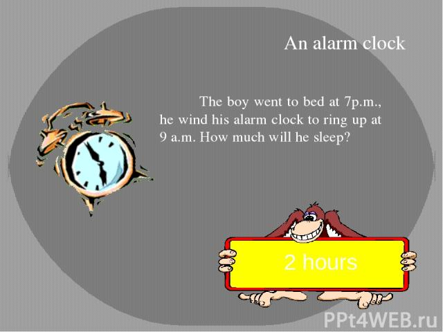 The boy went to bed at 7p.m., he wind his alarm clock to ring up at 9 a.m. How much will he sleep? 2 hours An alarm clock