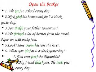 Open the brakes 1. We (go) to school every day. 2.Nick (do) his homework by 7 o'
