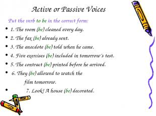 Active or Passive Voices Put the verb to be in the correct form: 1. The room (be