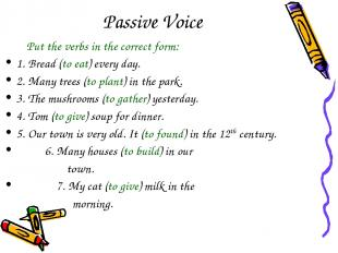 Passive Voice Put the verbs in the correct form: 1. Bread (to eat) every day. 2.