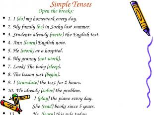 Simple Tenses Open the breaks: 1. I (do) my homework every day. 2. My family (be
