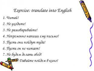 Exercise: translate into English 1. Читай! 2. Не уходите! 3. Не разговаривайте!