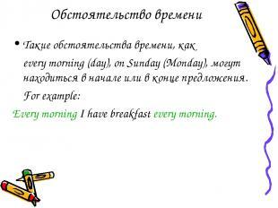 Обстоятельство времени Такие обстоятельства времени, как every morning (day), on