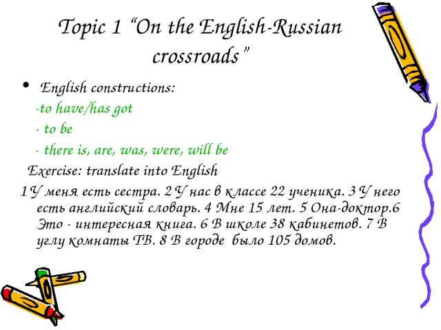 """Topic 1 """"On the English-Russian crossroads"""" English constructions: -to have/has got - to be - there is, are, was, were, will be Exercise: translate into English 1 У меня есть сестра. 2 У нас в классе 22 ученика. 3 У него есть английский словарь. 4 М…"""