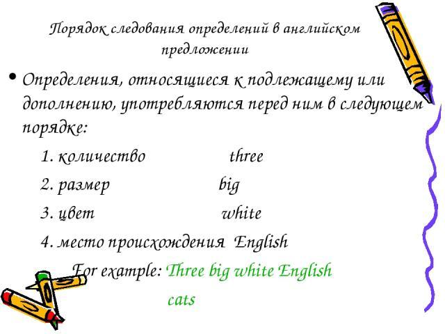 Порядок следования определений в английском предложении Определения, относящиеся к подлежащему или дополнению, употребляются перед ним в следующем порядке: 1. количество three 2. размер big 3. цвет white 4. место происхождения English For example: T…