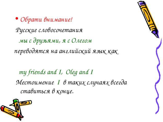 Обрати внимание! Русские словосочетания мы с друзьями, я с Олегом переводятся на английский язык как my friends and I, Oleg and I Местоимение I в таких случаях всегда ставиться в конце.