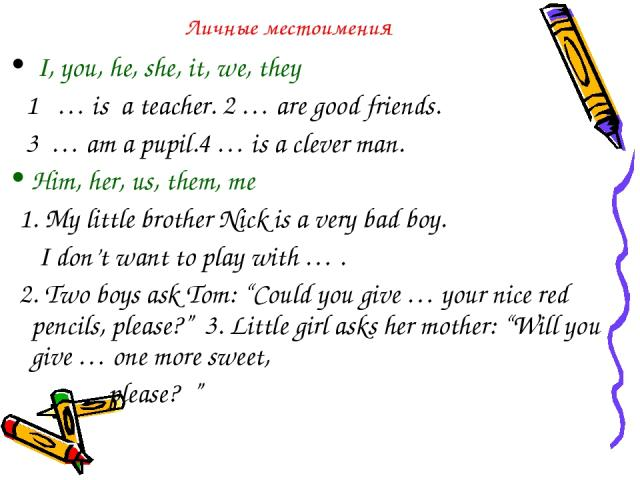 """Личные местоимения I, you, he, she, it, we, they 1 … is a teacher. 2 … are good friends. 3 … am a pupil.4 … is a clever man. Him, her, us, them, me 1. My little brother Nick is a very bad boy. I don't want to play with … . 2. Two boys ask Tom: """"Coul…"""