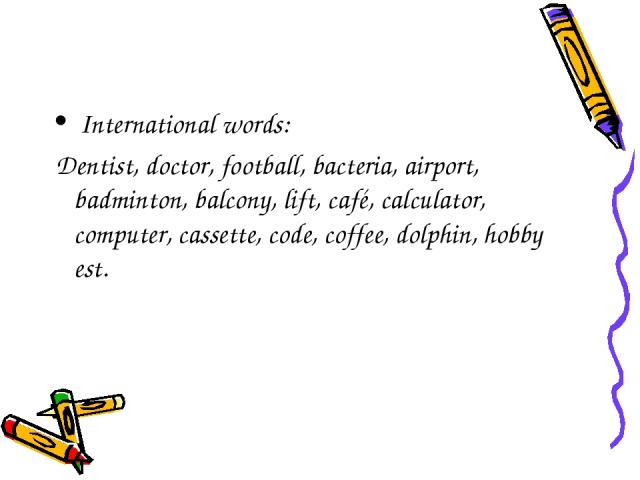 International words: Dentist, doctor, football, bacteria, airport, badminton, balcony, lift, café, calculator, computer, cassette, code, coffee, dolphin, hobby est.