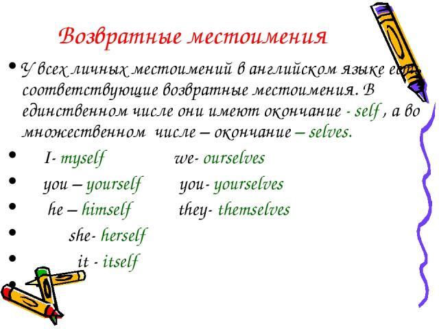 Возвратные местоимения У всех личных местоимений в английском языке есть соответствующие возвратные местоимения. В единственном числе они имеют окончание - self , а во множественном числе – окончание – selves. I- myself we- ourselves you – yourself …
