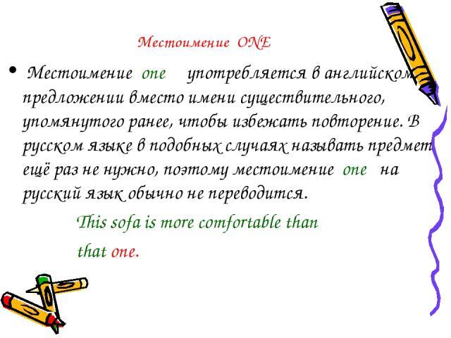 Местоимение ONE Местоимение one употребляется в английском предложении вместо имени существительного, упомянутого ранее, чтобы избежать повторение. В русском языке в подобных случаях называть предмет ещё раз не нужно, поэтому местоимение one на русс…