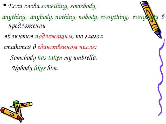 Если слова something, somebody, anything, anybody, nothing, nobody, everything, everybody в предложении являются подлежащим, то глагол ставится в единственном числе: Somebody has taken my umbrella. Nobody likes him.